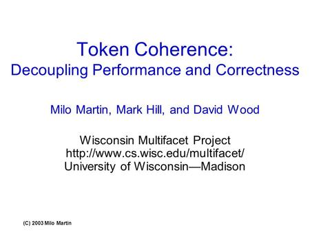 (C) 2003 Milo Martin Token Coherence: Decoupling Performance and Correctness Milo Martin, Mark Hill, and David Wood Wisconsin Multifacet Project