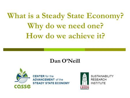 What is a Steady State Economy? Why do we need one? How do we achieve it? Dan O'Neill CENTER for the ADVANCEMENT of the STEADY STATE ECONOMY SUSTAINABILITY.
