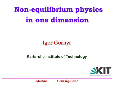 Non-equilibrium physics Non-equilibrium physics in one dimension Igor Gornyi Москва Сентябрь 2012 Karlsruhe Institute of Technology.