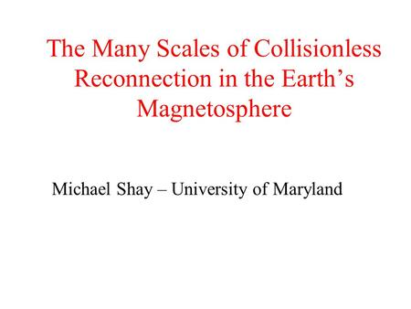 The Many Scales of Collisionless Reconnection in the Earth's Magnetosphere Michael Shay – University of Maryland.