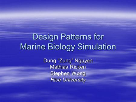 "Design Patterns for Marine Biology Simulation Dung ""Zung"" Nguyen Mathias Ricken Stephen Wong Rice University."
