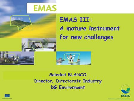 EMAS III: A mature instrument for new challenges Soledad BLANCO Director, Directorate Industry DG Environment.