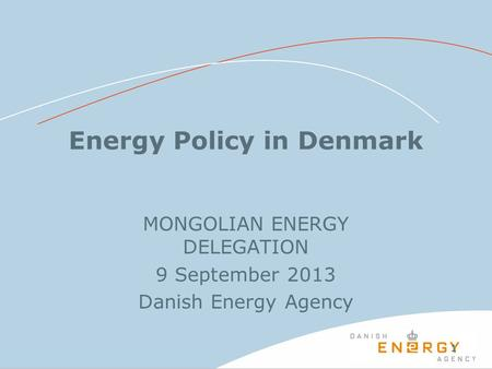 11 Energy Policy in Denmark MONGOLIAN ENERGY DELEGATION 9 September 2013 Danish Energy Agency.
