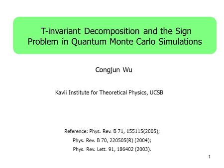 1 T-invariant Decomposition and the Sign Problem in Quantum Monte Carlo Simulations Congjun Wu Reference: Phys. Rev. B 71, 155115(2005); Phys. Rev. B 70,