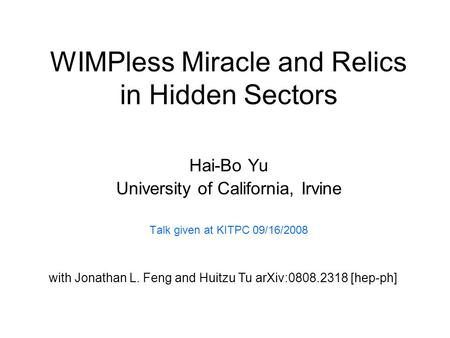 WIMPless Miracle and Relics in Hidden Sectors Hai-Bo Yu University of California, Irvine Talk given at KITPC 09/16/2008 with Jonathan L. Feng and Huitzu.