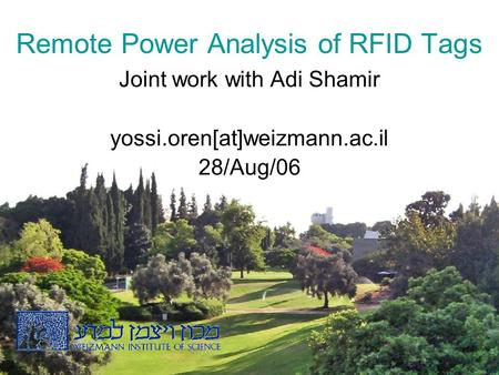 1 Remote Power Analysis of RFID Tags Joint work with Adi Shamir yossi.oren[at]weizmann.ac.il 28/Aug/06.