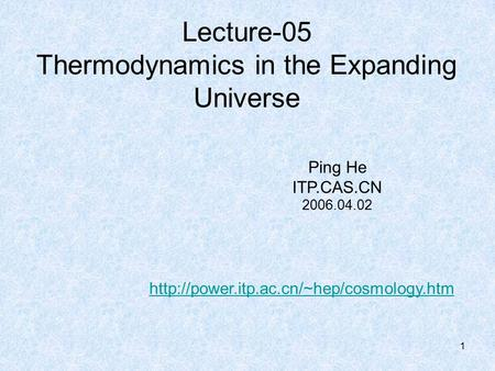 1 Lecture-05 Thermodynamics in the Expanding Universe Ping He ITP.CAS.CN 2006.04.02