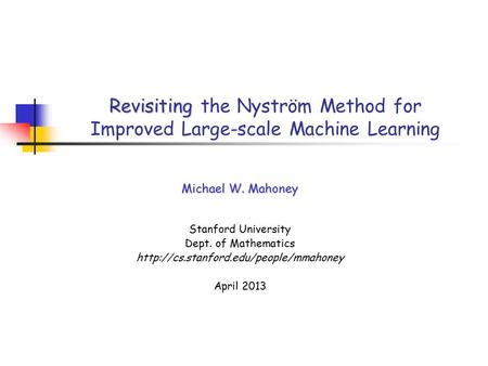 Revisiting Revisiting the Nyström Method for Improved Large-scale Machine Learning Michael W. Mahoney Stanford University Dept. of Mathematics