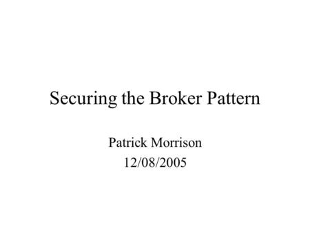 Securing the Broker Pattern Patrick Morrison 12/08/2005.