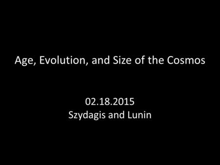 Age, Evolution, and Size of the Cosmos 02.18.2015 Szydagis and Lunin.