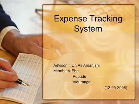 Expense Tracking System Advisor : Dr. Ali Arsanjani Members: Ebe Pubudu Viduranga (12-05-2008)
