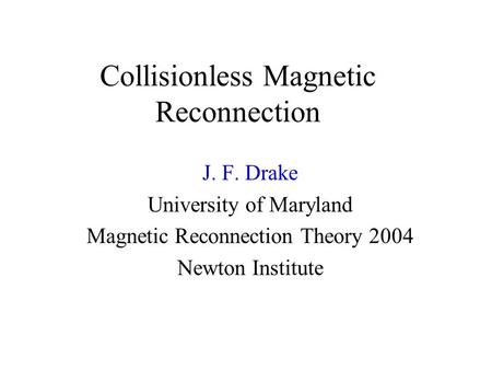 Collisionless Magnetic Reconnection J. F. Drake University of Maryland Magnetic Reconnection Theory 2004 Newton Institute.
