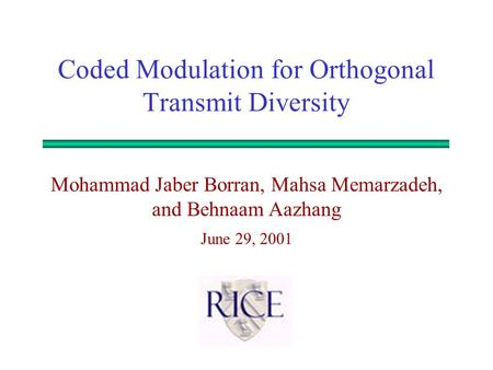 Mohammad Jaber Borran, Mahsa Memarzadeh, and Behnaam Aazhang June 29, 2001 Coded Modulation for Orthogonal Transmit Diversity.