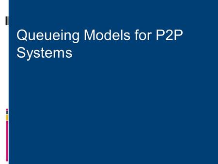 Queueing Models for P2P Systems.  Extend classical queuing theory for P2P systems.  Develop taxonomy for different variations of these queuing models.