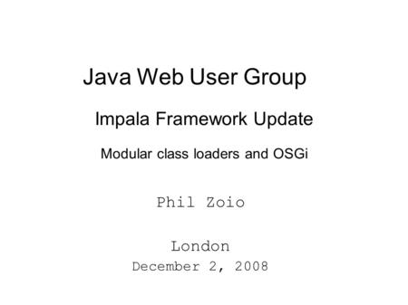 Java Web User Group Impala Framework Update Modular class loaders and OSGi Phil Zoio London December 2, 2008.