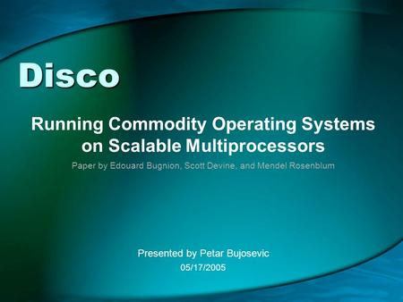 Disco Running Commodity Operating Systems on Scalable Multiprocessors Presented by Petar Bujosevic 05/17/2005 Paper by Edouard Bugnion, Scott Devine, and.