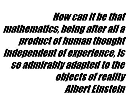 How can it be that mathematics, being after all a product of human thought independent of experience, is so admirably adapted to the objects of reality.