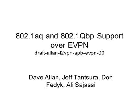 802.1aq and 802.1Qbp Support over EVPN draft-allan-l2vpn-spb-evpn-00 Dave Allan, Jeff Tantsura, Don Fedyk, Ali Sajassi.