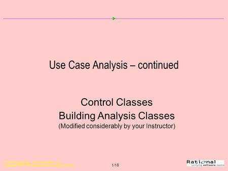 OOAD Using the UML - Use-Case Analysis, v 4.2 Copyright  1998-1999 Rational Software, all rights reserved 1/18 Use Case Analysis – continued Control Classes.