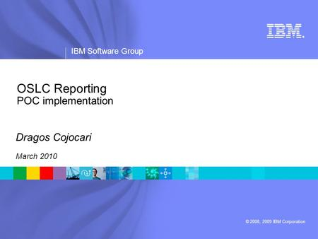 ® IBM Software Group © 2008, 2009 IBM Corporation OSLC Reporting POC implementation Dragos Cojocari March 2010.