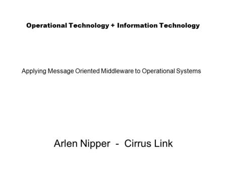 Operational Technology + Information Technology Arlen Nipper - Cirrus Link Applying Message Oriented Middleware to Operational Systems.