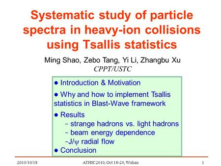 2010/10/18ATHIC2010, Oct 18-20, Wuhan1 Systematic study of particle spectra in heavy-ion collisions using Tsallis statistics Ming Shao, Zebo Tang, Yi Li,