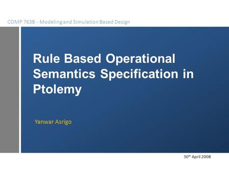 Rule Based Operational Semantics Specification in Ptolemy Yanwar Asrigo COMP 763B - Modeling and Simulation Based Design 30 th April 2008.