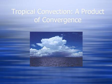 Tropical Convection: A Product of Convergence. But What Drives Convergence?  ONE THEORY: CISK  Conditional Instability of the Second Kind  A Positive.