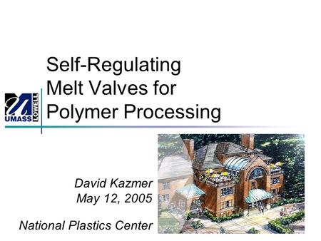 Self-Regulating Melt Valves for Polymer Processing David Kazmer May 12, 2005 National Plastics Center.