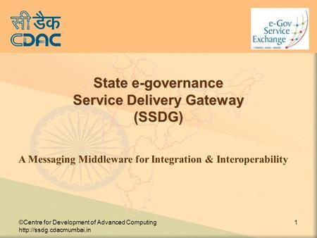 ©Centre for Development of Advanced Computing  1 State e-governance Service Delivery Gateway (SSDG)‏ A Messaging Middleware for.