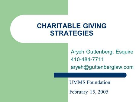 CHARITABLE GIVING STRATEGIES Aryeh Guttenberg, Esquire 410-484-7711 UMMS Foundation February 15, 2005.