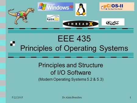 EEE 435 Principles of Operating Systems Principles and Structure of I/O Software (Modern Operating Systems 5.2 & 5.3) 5/22/20151Dr Alain Beaulieu.
