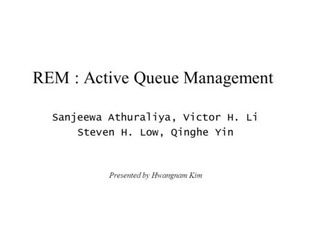 REM : Active Queue Management Sanjeewa Athuraliya, Victor H. Li Steven H. Low, Qinghe Yin Presented by Hwangnam Kim.