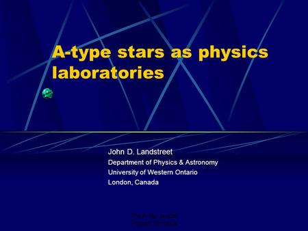 The A-star puzzle Poprad, Slovakia A-type stars as physics laboratories John D. Landstreet Department of Physics & Astronomy University of Western Ontario.
