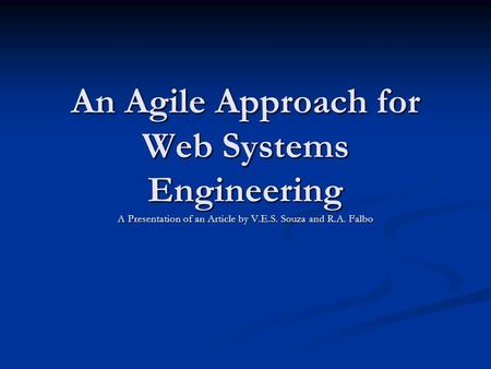 An Agile Approach for Web Systems Engineering A Presentation of an Article by V.E.S. Souza and R.A. Falbo.