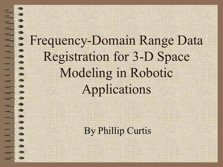 Frequency-Domain Range Data Registration for 3-D Space Modeling in Robotic Applications By Phillip Curtis.