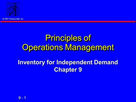 © 1997 Prentice-Hall, Inc. 9 - 1 Principles of Operations Management Inventory for Independent Demand Chapter 9.