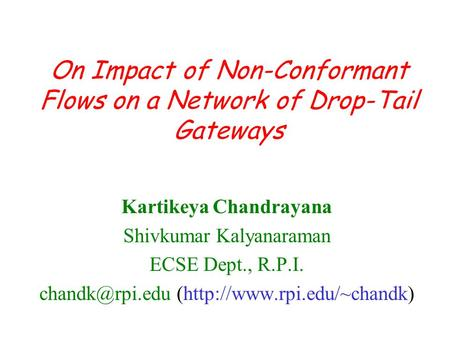 On Impact of Non-Conformant Flows on a Network of Drop-Tail Gateways Kartikeya Chandrayana Shivkumar Kalyanaraman ECSE Dept., R.P.I. (http://www.rpi.edu/~chandk)