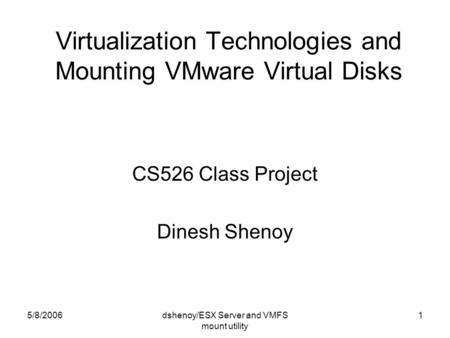 5/8/2006dshenoy/ESX Server and VMFS mount utility 1 Virtualization Technologies and Mounting VMware Virtual Disks CS526 Class Project Dinesh Shenoy.
