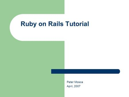 Ruby on Rails Tutorial Peter Mosca April, 2007. Ruby on Rails Tutorial Ruby History Invented 12 years ago in Japan by Yukihiro Matsumoto Spent first 5.