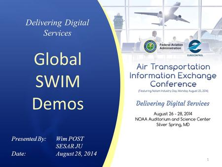 Delivering Digital Services Global SWIM Demos Presented By: Wim POST SESAR JU Date:August 28, 2014 1.