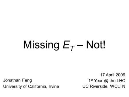Missing E T – Not! Jonathan Feng University of California, Irvine 17 April 2009 1 st the LHC UC Riverside, WCLTN.