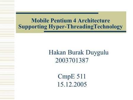 Mobile Pentium 4 Architecture Supporting Hyper-ThreadingTechnology Hakan Burak Duygulu 2003701387 CmpE 511 15.12.2005.