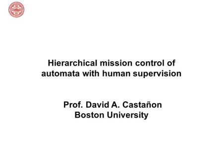 Hierarchical mission control of automata with human supervision Prof. David A. Castañon Boston University.