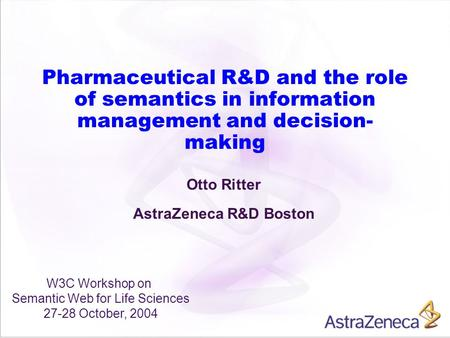 Pharmaceutical R&D and the role of semantics in information management and decision- making Otto Ritter AstraZeneca R&D Boston W3C Workshop on Semantic.