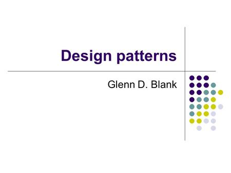 Design patterns Glenn D. Blank. Definitions A pattern is a recurring solution to a standard problem, in a context. Christopher Alexander, a professor.