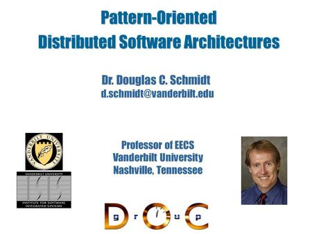 Pattern-<strong>Oriented</strong> Distributed Software <strong>Architectures</strong> Dr. Douglas C. Schmidt Professor of EECS Vanderbilt University Nashville,