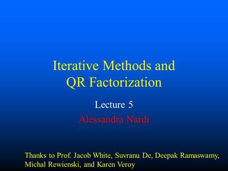 Iterative Methods and QR Factorization Lecture 5 Alessandra Nardi Thanks to Prof. Jacob White, Suvranu De, Deepak Ramaswamy, Michal Rewienski, and Karen.