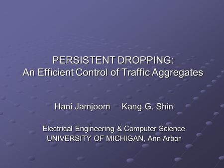 PERSISTENT DROPPING: An Efficient Control of Traffic Aggregates Hani JamjoomKang G. Shin Electrical Engineering & Computer Science UNIVERSITY OF MICHIGAN,