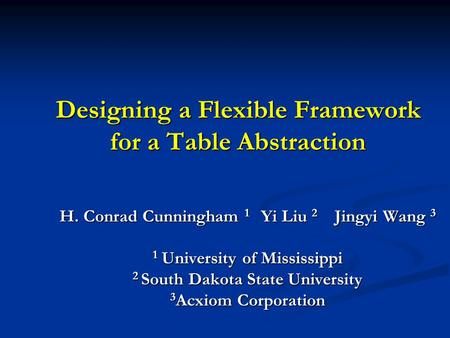 Designing a Flexible Framework for a Table Abstraction H. Conrad Cunningham 1 Yi Liu 2 Jingyi Wang 3 1 University of Mississippi 2 South Dakota State University.
